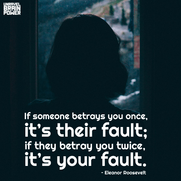 If someone betrays you once, it's their fault; if they betray you twice, it's your fault. – Eleanor Roosevelt