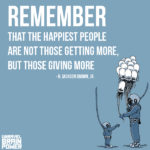 """""""Remember that the happiest people are not those getting more, but those giving more."""" -H. Jackson Brown, Jr."""