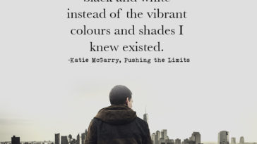 """I saw the world in black and white instead of the vibrant colours and shades I knew existed.""  ― Katie McGarry, Pushing the Limits"