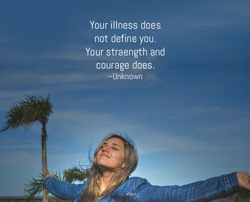 """""""Your illness does not define you. Your strength and courage does."""" –Unknown"""