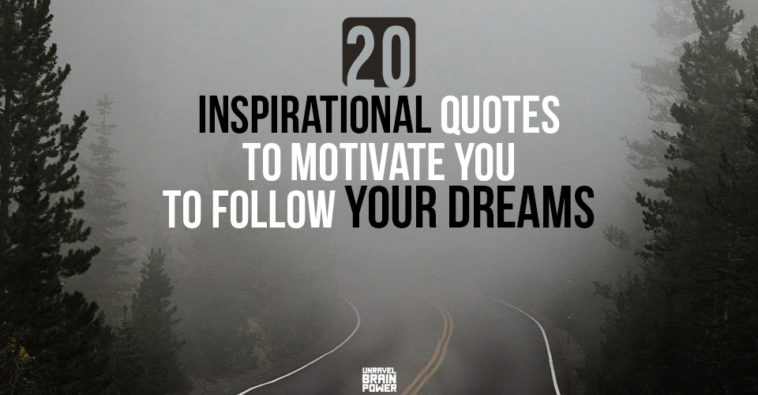 21 Inspirational Quotes To Motivate You To Follow Your Dreams.