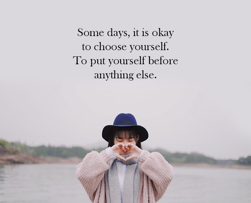 Some Days, It Is Okay To Choose Yourself. To Put Yourself Before Anything Else.