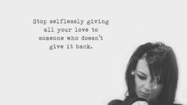 Stop Selflessly Giving All Your Love To Someone Who Doesn't Give It Back.