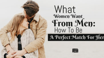 What Women Want From Men: How To Be A Perfect Match For Her