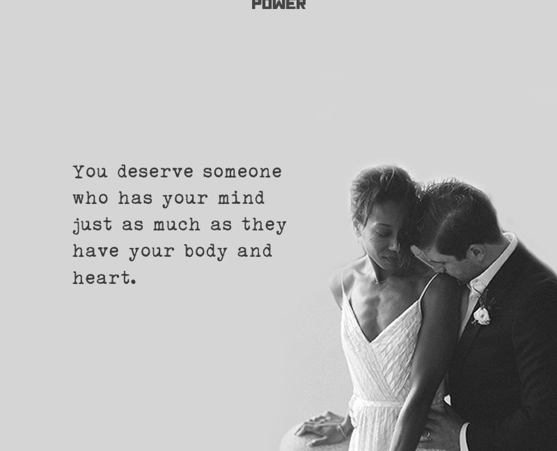 You Deserve Someone Who Has Your Mind Just As Much As They Have Your Body