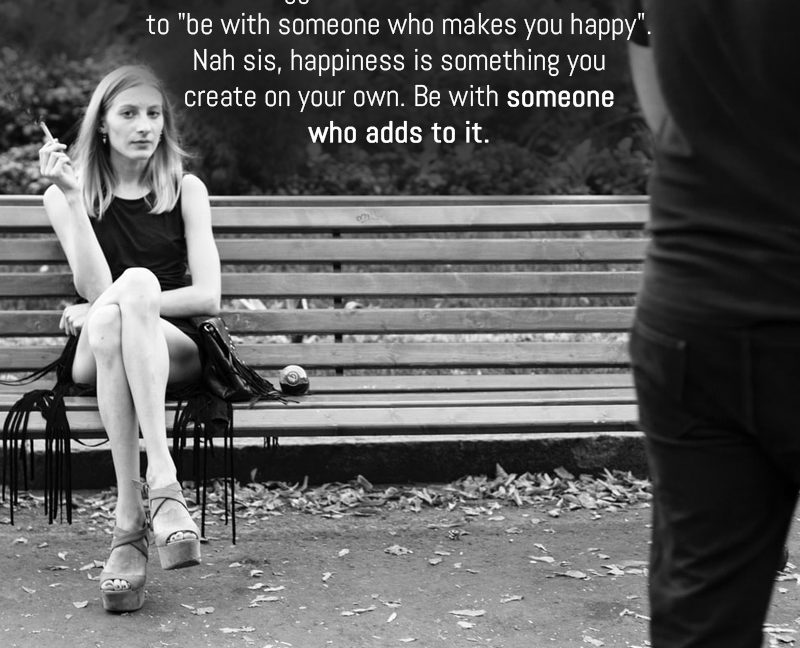 """The Biggest Lie That We're Told Is To """"Be With Someone Who Makes You Happy""""."""