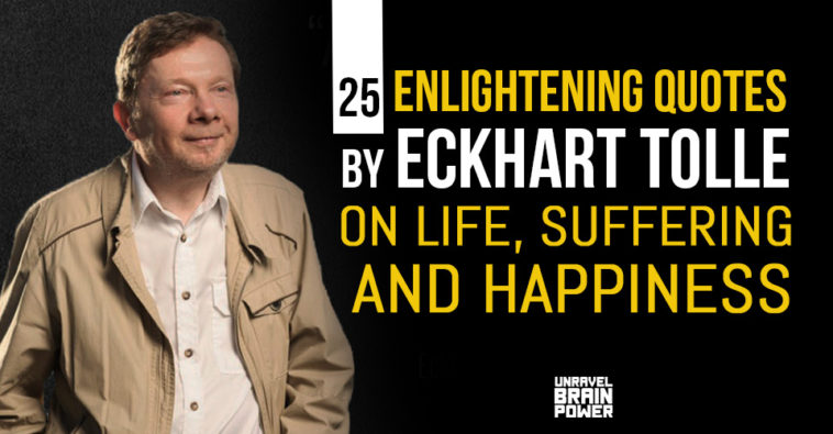 25 Enlightening Quotes by Eckhart Tolle on Life, Suffering and Happiness