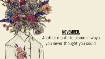 November. Another Month To Bloom In Ways You Never Thought You Could.