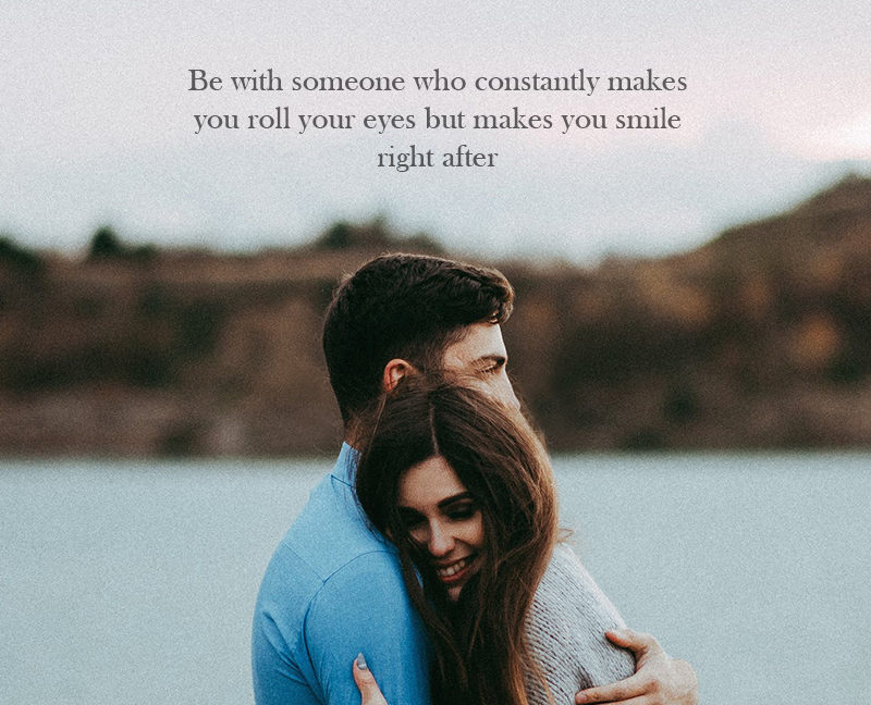 Be With Someone Who Constantly Makes You Roll Your Eyes But Makes You Smile