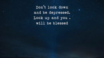 Don't Look Down And Be Depressed. Look Up And You.Will Be Blessed