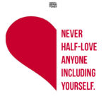 Never Half-love Anyone Including Yourself.