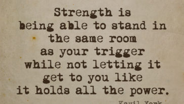Strength Is Being Able To Stand In The Same Room As Your Trigger