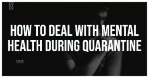How to deal with mental health during quarantine.