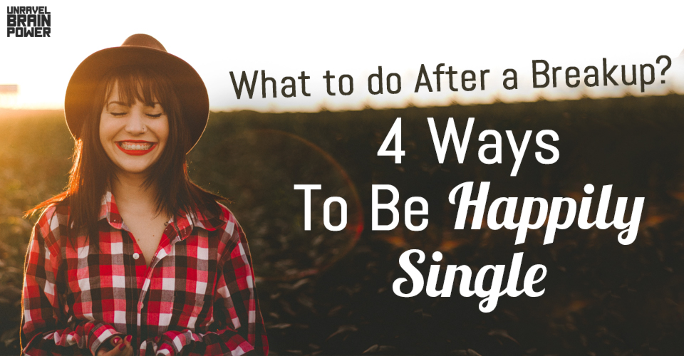 What to do After a Breakup? 4 Ways To Be Happily Single