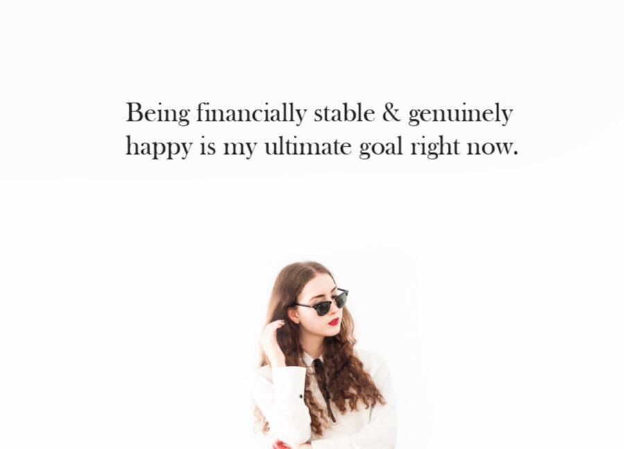 Being financially stable & genuinely happy is my ultimate goal right now.