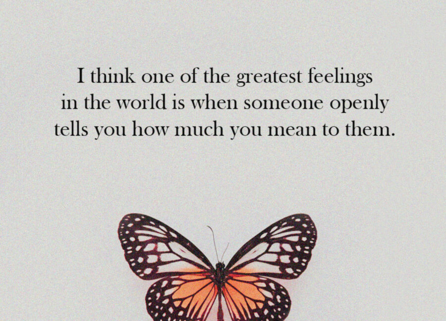 I think one of the greatest feelings in the world is when someone openly tells you how much you mean to them.