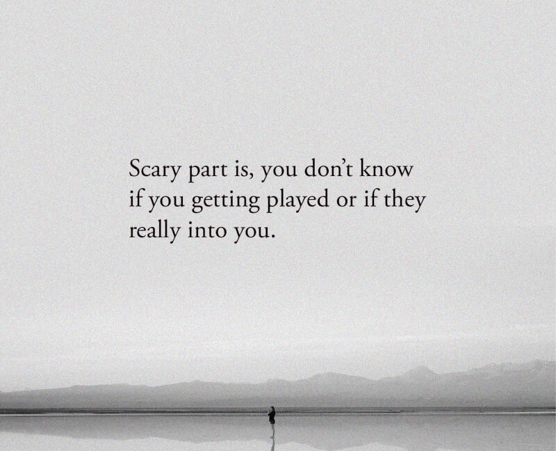 Scary part is, you don't know if you getting played or if they really into you.