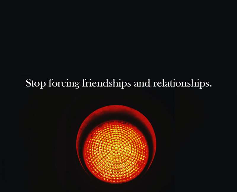 Stop forcing friendships and relationships.