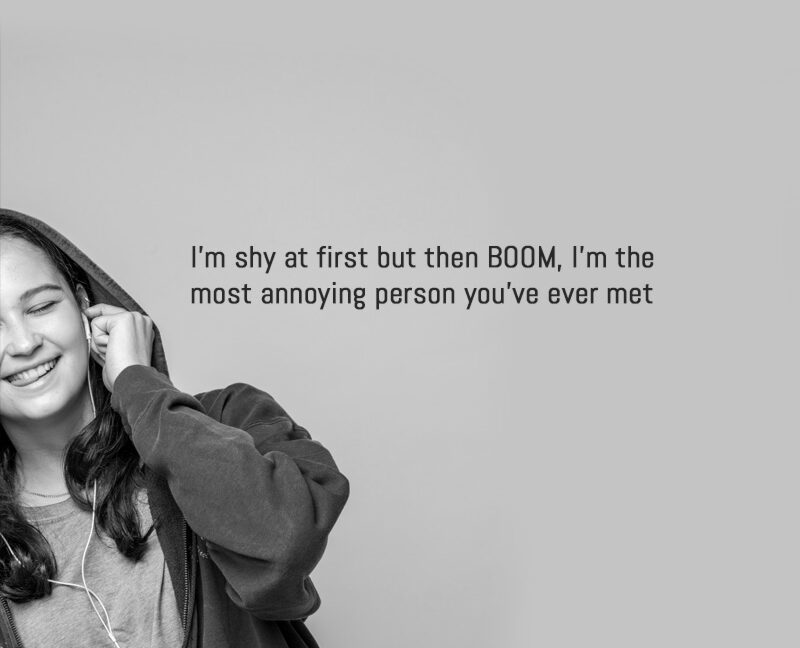 I'm shy at first but then BOOM, I'm the most annoying person you've ever met