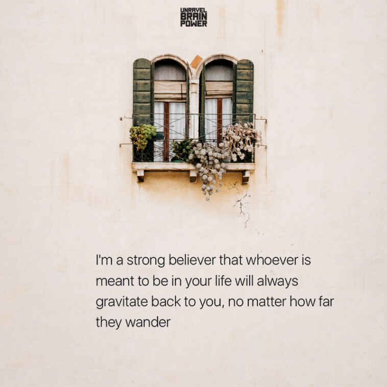 I'm a strong believer that whoever is meant to be in your life will always gravitate back to you, no matter how far they wander