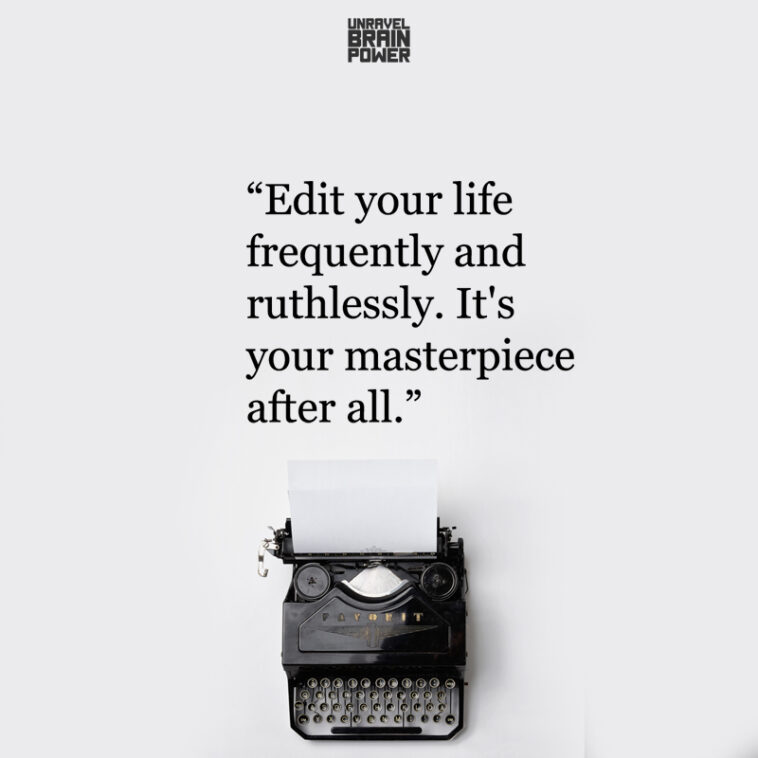 Edit your life frequently and ruthlessly.