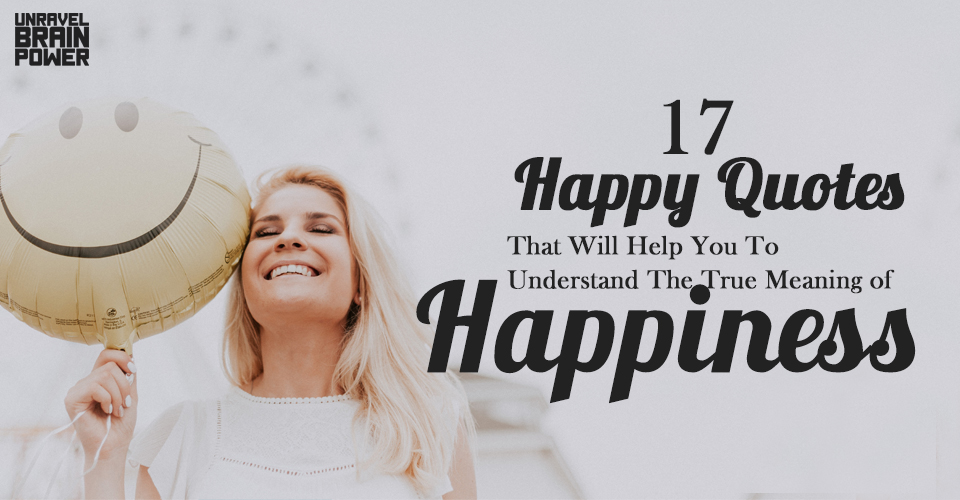 17 Happy Quotes That Will Help You To Understand The True Meaning of Happiness