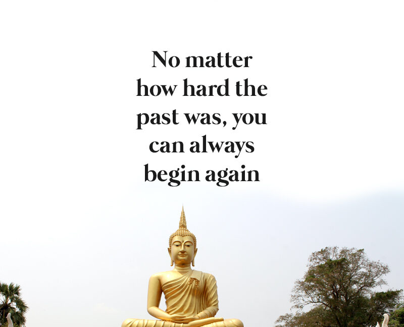 No matter how hard the past was, you can always begin again