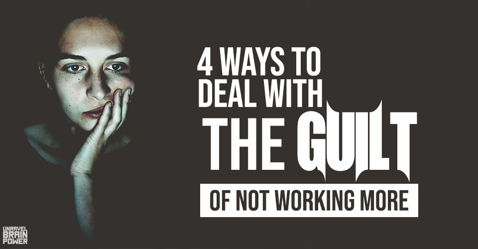 4 Ways to Deal With The Guilt of Not Working More