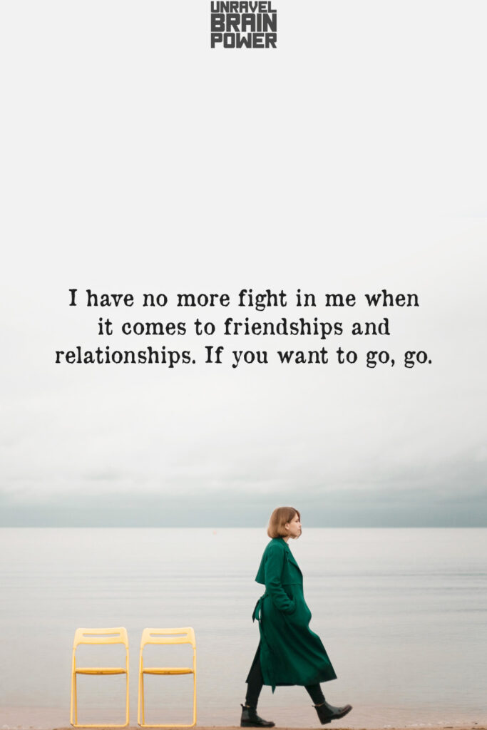 I Have No More Fight In Me When It Comes To Friendships And Relationships