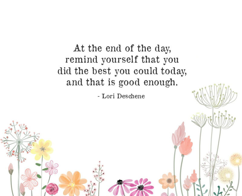 At The End Of The Day, Remind Yourself That You Did The Best You Could Today,