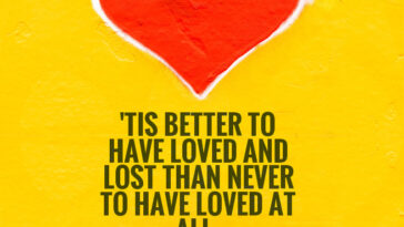 Tis Better To Have Loved And Lost Than To Have Never Loved At All