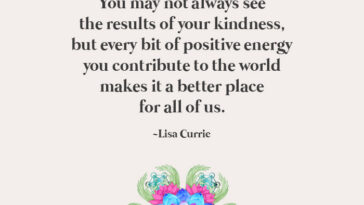 You May Not Always See The Results Of Your Kindness, But Every Bit Of Positive Energy