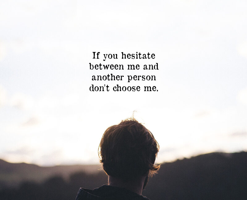 If You Hesitate Between Me And Another Person Don't Choose Me